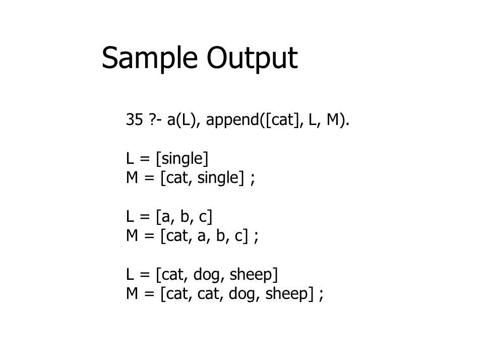 Sample Output 35 - a(L), append([cat], L, M). L = [single]